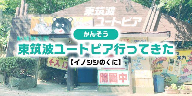 【感想】東筑波ユートピア行ってきた【イノシシのくに】
